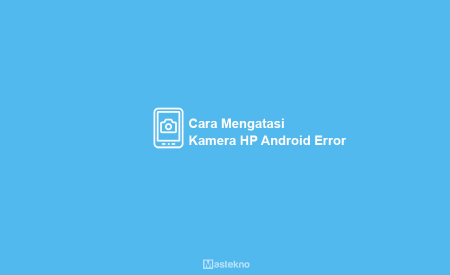 Cara Mengatasi Kamera HP Android Error