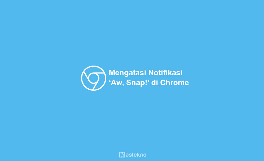 Cara Mengatasi 'Aw, Snap!' Google Chrome