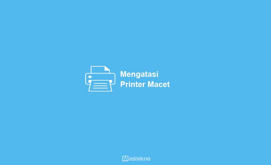 Cara Mengatasi Printer Macet