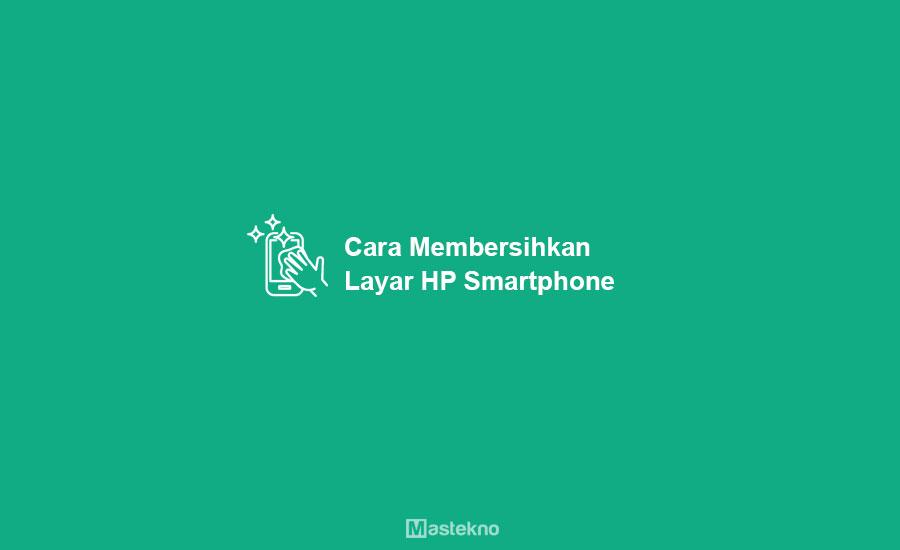 Cara Membersihkan Layar HP
