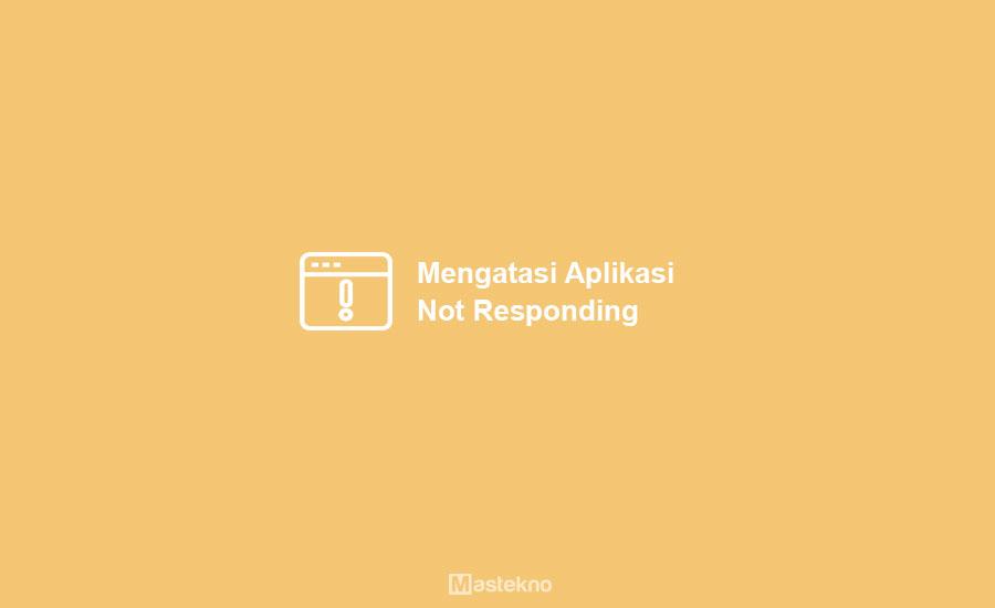 Cara Mengatasi Aplikasi Not Responding