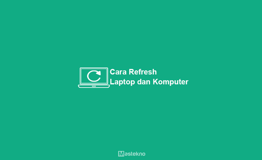 Cara Refresh Laptop dan Komputer