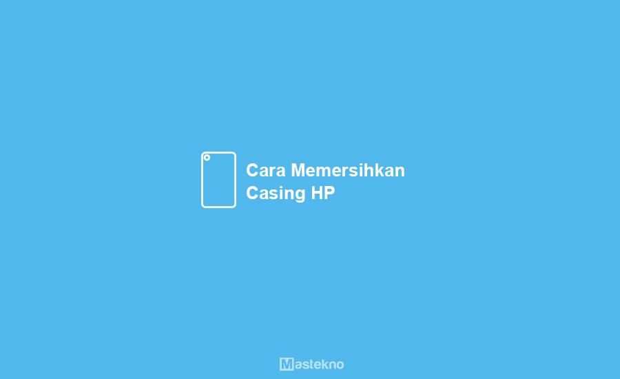 Cara Membersihkan Casing HP