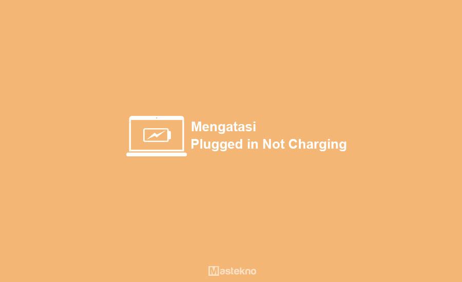 Cara Mengatasi Laptop Plugged In Not Charging