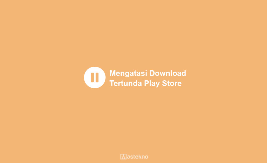 Cara Mengatasi Download Tertunda Play Store