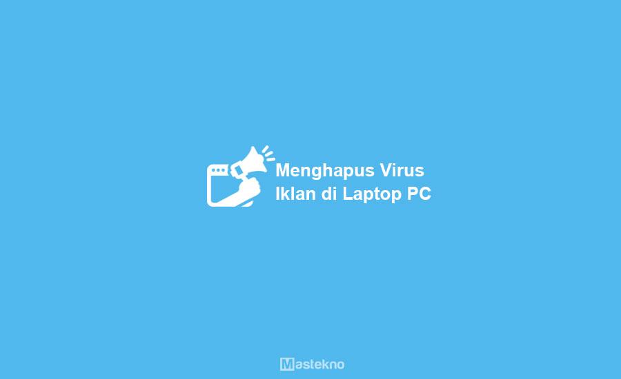 Cara Menghilangkan Virus Iklan Laptop PC